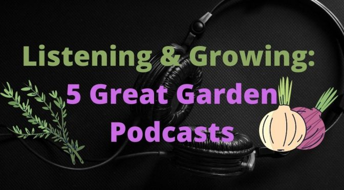 Listening & Growing: 5 Great Garden Podcasts